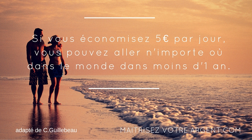 Si vous économisez 5€ par jour, vous pouvez aller n'importe où dans le monde dans 1 an ou moins.
