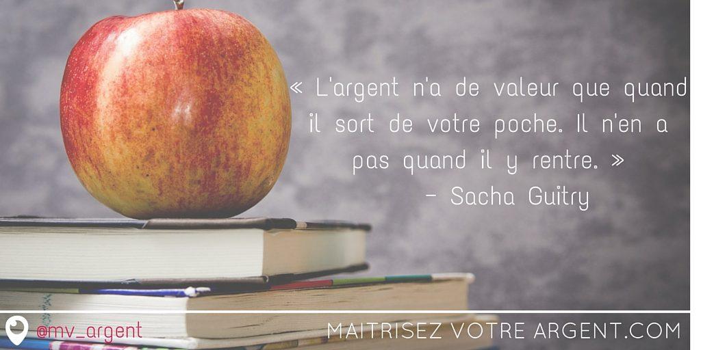 « L'argent n'a de valeur que quand il sort de votre poche. Il n'en a pas quand il y rentre. » — Sacha Guitry